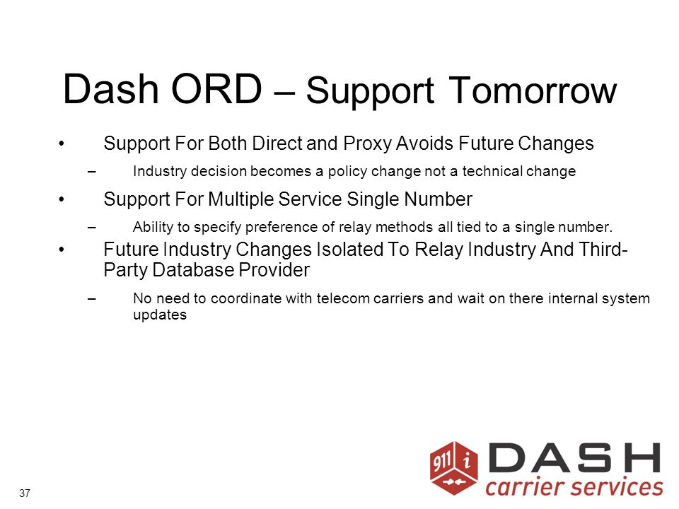 37 Dash ORD – Support Tomorrow Support For Both Direct and Proxy Avoids Future Changes –Industry decision becomes a policy change not a technical change Support For Multiple Service Single Number –Ability to specify preference of relay methods all tied to a single number.