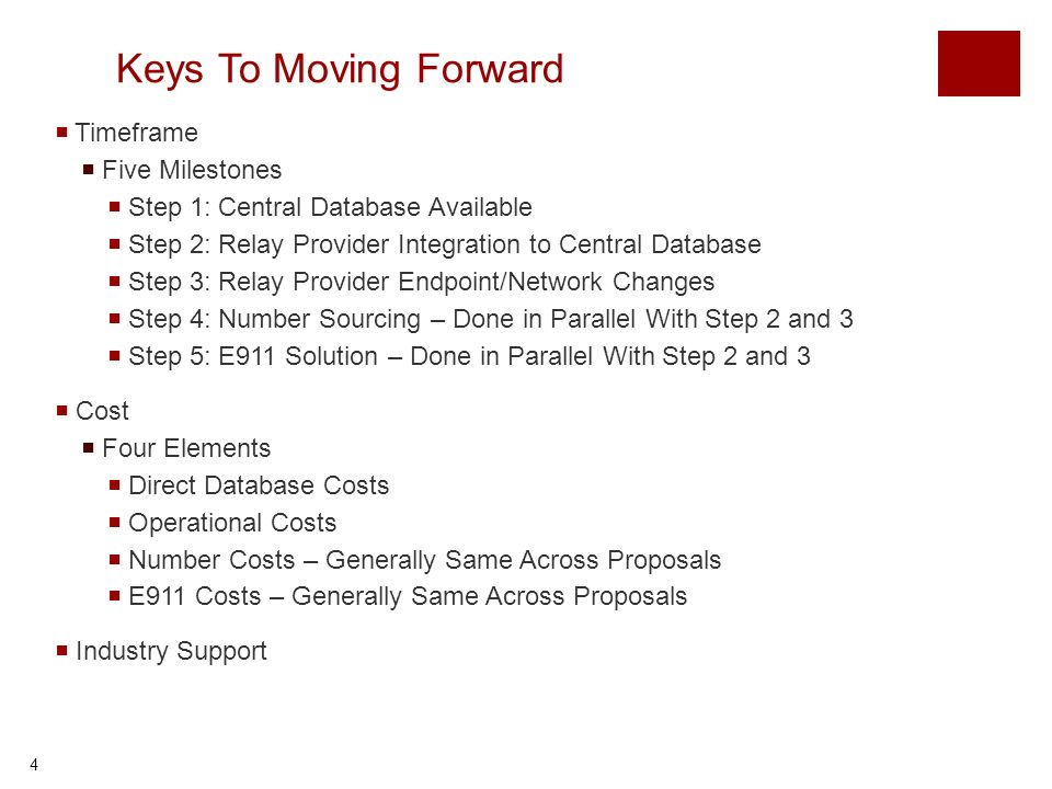 4 Keys To Moving Forward Timeframe Five Milestones Step 1: Central Database Available Step 2: Relay Provider Integration to Central Database Step 3: Relay Provider Endpoint/Network Changes Step 4: Number Sourcing – Done in Parallel With Step 2 and 3 Step 5: E911 Solution – Done in Parallel With Step 2 and 3 Cost Four Elements Direct Database Costs Operational Costs Number Costs – Generally Same Across Proposals E911 Costs – Generally Same Across Proposals Industry Support