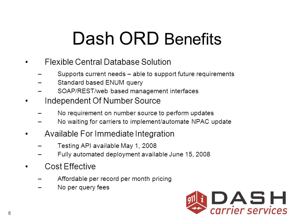 6 Dash ORD Benefits Flexible Central Database Solution –Supports current needs – able to support future requirements –Standard based ENUM query –SOAP/REST/web based management interfaces Independent Of Number Source –No requirement on number source to perform updates –No waiting for carriers to implement/automate NPAC update Available For Immediate Integration –Testing API available May 1, 2008 –Fully automated deployment available June 15, 2008 Cost Effective –Affordable per record per month pricing –No per query fees