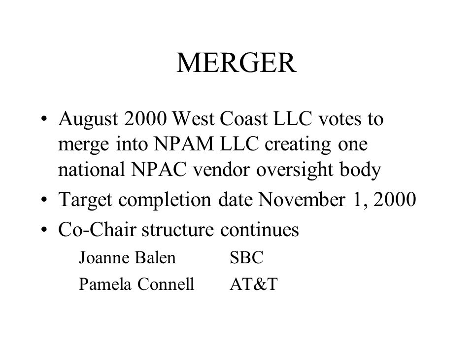 MERGER August 2000 West Coast LLC votes to merge into NPAM LLC creating one national NPAC vendor oversight body Target completion date November 1, 2000 Co-Chair structure continues Joanne BalenSBC Pamela Connell AT&T