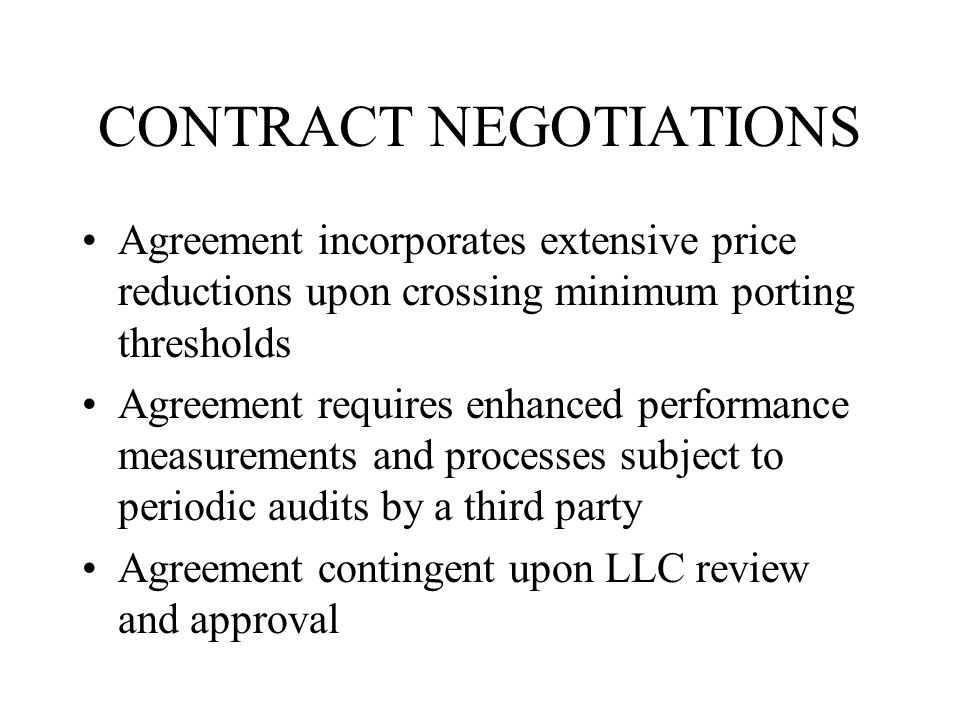 CONTRACT NEGOTIATIONS Agreement incorporates extensive price reductions upon crossing minimum porting thresholds Agreement requires enhanced performance measurements and processes subject to periodic audits by a third party Agreement contingent upon LLC review and approval