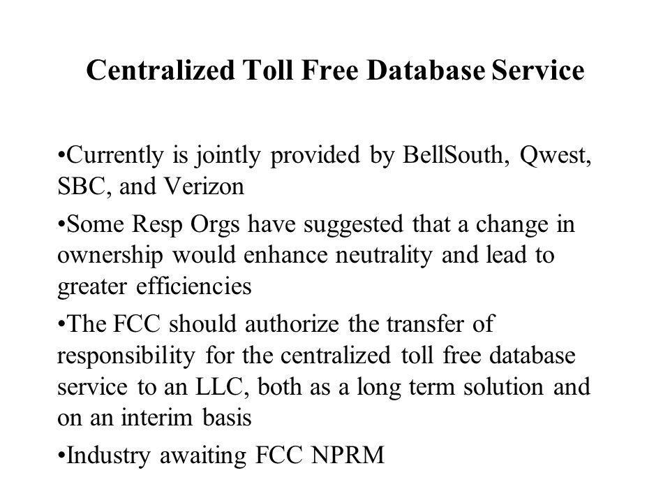 Centralized Toll Free Database Service Currently is jointly provided by BellSouth, Qwest, SBC, and Verizon Some Resp Orgs have suggested that a change in ownership would enhance neutrality and lead to greater efficiencies The FCC should authorize the transfer of responsibility for the centralized toll free database service to an LLC, both as a long term solution and on an interim basis Industry awaiting FCC NPRM