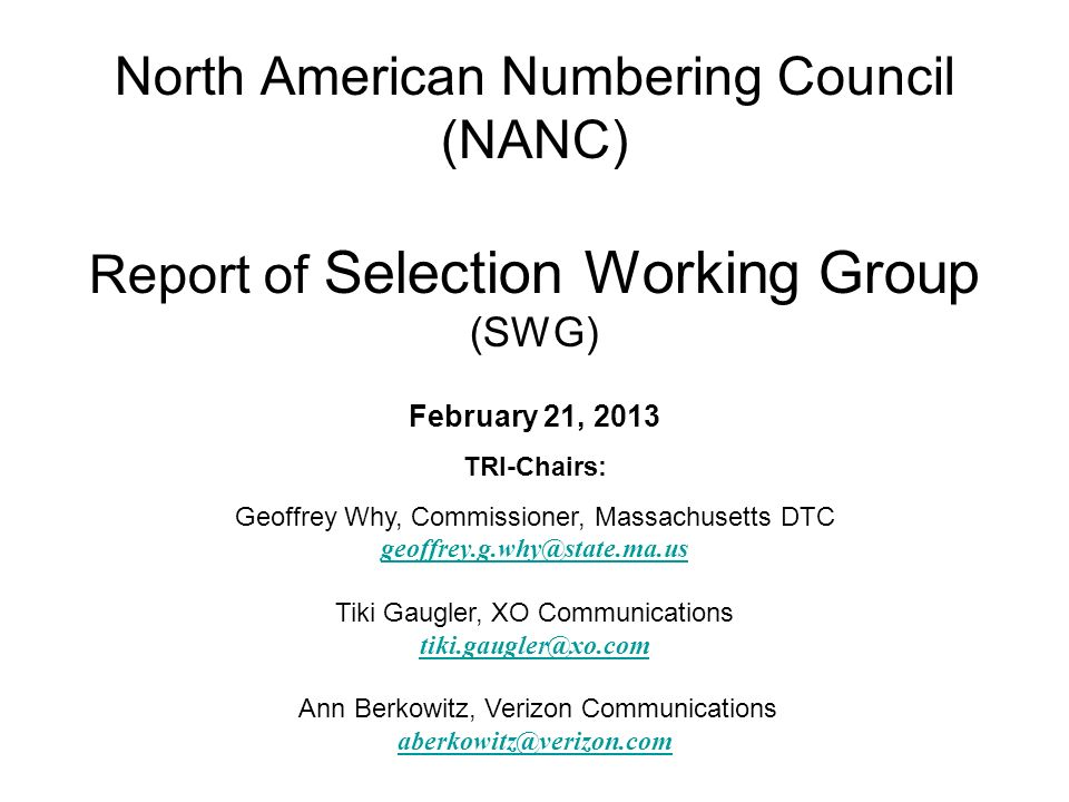 North American Numbering Council (NANC) Report of Selection Working Group (SWG) February 21, 2013 TRI-Chairs: Geoffrey Why, Commissioner, Massachusetts DTC geoffrey.g.why@state.ma.us Tiki Gaugler, XO Communications tiki.gaugler@xo.com Ann Berkowitz, Verizon Communications aberkowitz@verizon.com