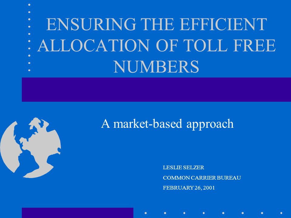 ENSURING THE EFFICIENT ALLOCATION OF TOLL FREE NUMBERS A market-based approach LESLIE SELZER COMMON CARRIER BUREAU FEBRUARY 26, 2001