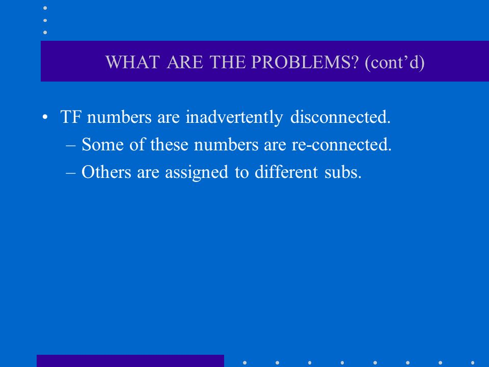 WHAT ARE THE PROBLEMS? (contd) TF numbers are inadvertently disconnected. –Some of these numbers are re-connected. –Others are assigned to different s