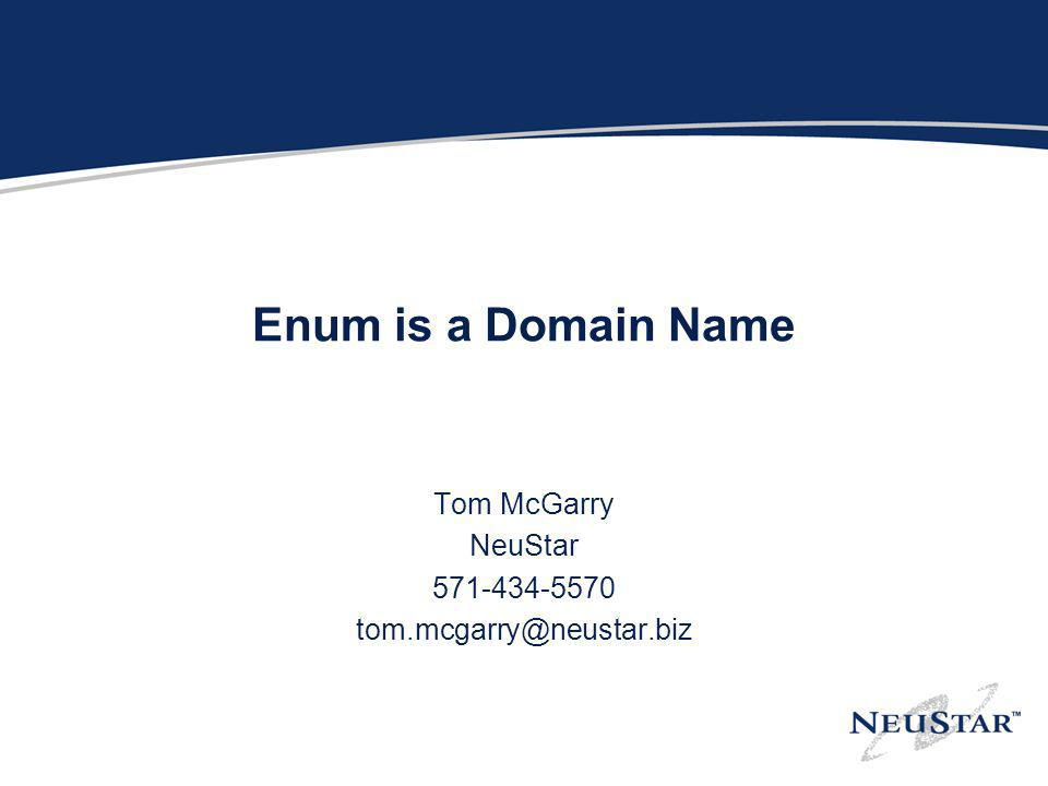 Enum is a Domain Name Tom McGarry NeuStar 571-434-5570 tom.mcgarry@neustar.biz