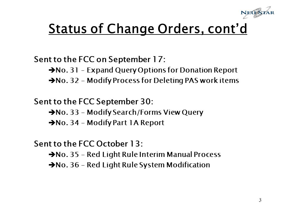 3 Status of Change Orders, contd Sent to the FCC on September 17: No. 31 – Expand Query Options for Donation Report No. 32 – Modify Process for Deleti