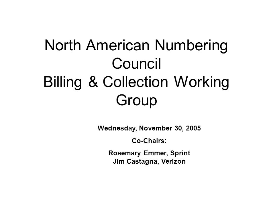 North American Numbering Council Billing & Collection Working Group Wednesday, November 30, 2005 Co-Chairs: Rosemary Emmer, Sprint Jim Castagna, Verizon