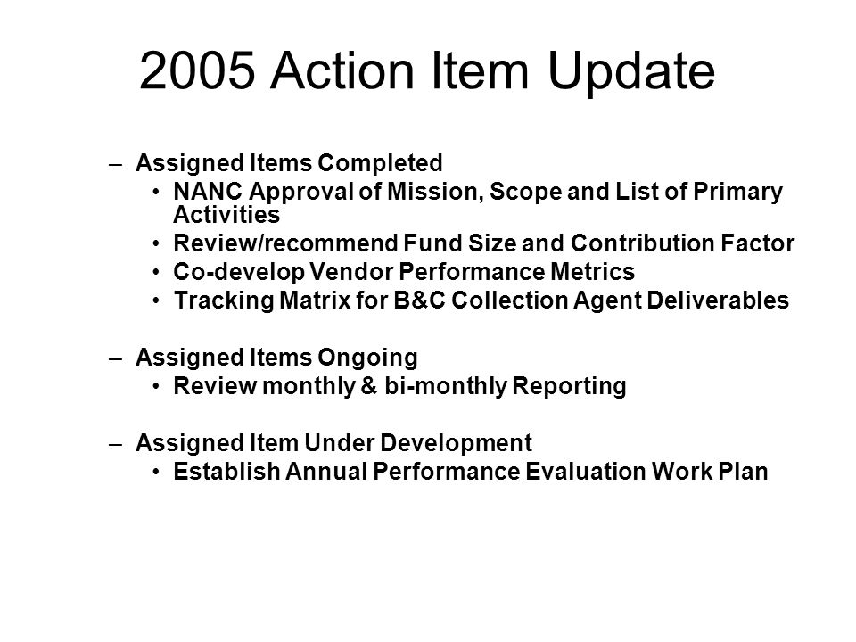2005 Action Item Update –Assigned Items Completed NANC Approval of Mission, Scope and List of Primary Activities Review/recommend Fund Size and Contribution Factor Co-develop Vendor Performance Metrics Tracking Matrix for B&C Collection Agent Deliverables –Assigned Items Ongoing Review monthly & bi-monthly Reporting –Assigned Item Under Development Establish Annual Performance Evaluation Work Plan