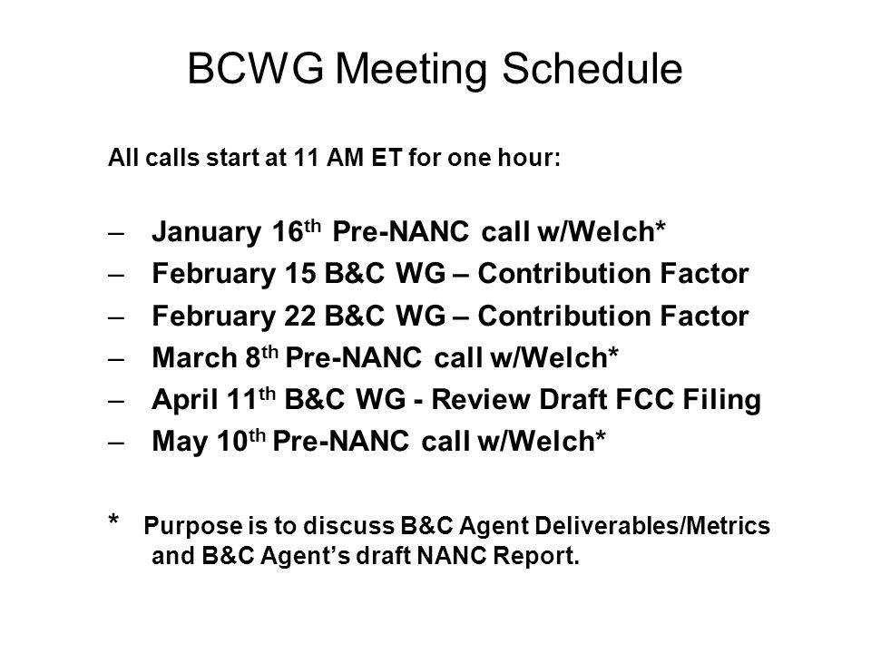 BCWG Meeting Schedule All calls start at 11 AM ET for one hour: –January 16 th Pre-NANC call w/Welch* –February 15 B&C WG – Contribution Factor –February 22 B&C WG – Contribution Factor –March 8 th Pre-NANC call w/Welch* –April 11 th B&C WG - Review Draft FCC Filing –May 10 th Pre-NANC call w/Welch* * Purpose is to discuss B&C Agent Deliverables/Metrics and B&C Agents draft NANC Report.