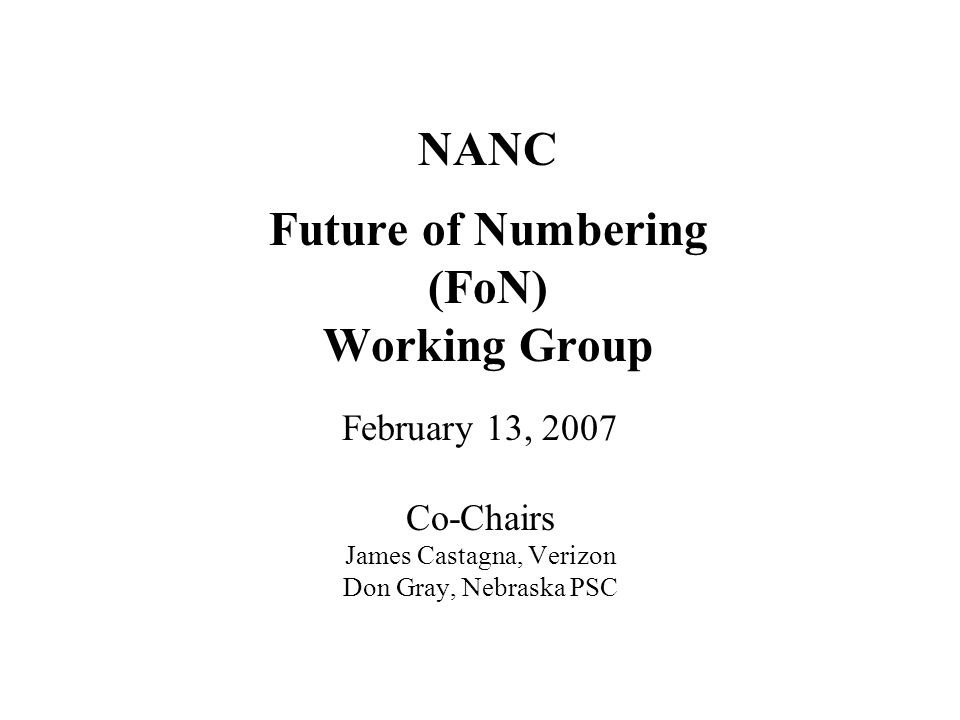 NANC Future of Numbering (FoN) Working Group February 13, 2007 Co-Chairs James Castagna, Verizon Don Gray, Nebraska PSC
