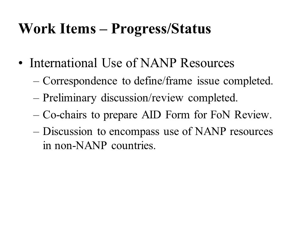 Work Items – Progress/Status International Use of NANP Resources –Correspondence to define/frame issue completed. –Preliminary discussion/review compl