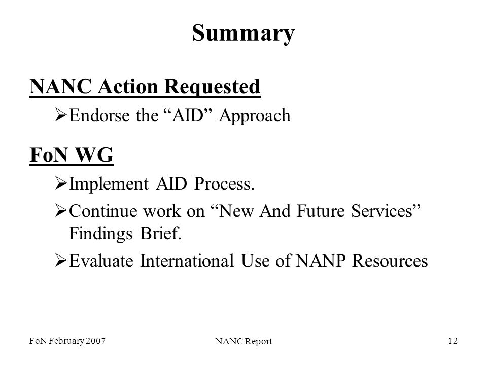 FoN February 2007 NANC Report 12 Summary NANC Action Requested Endorse the AID Approach FoN WG Implement AID Process. Continue work on New And Future