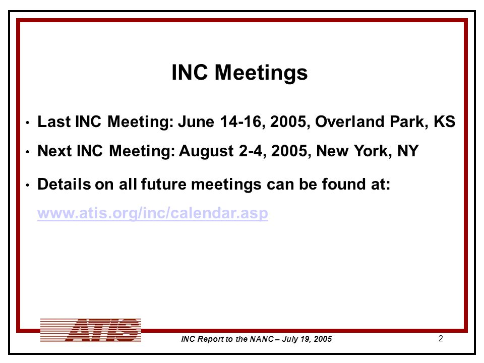 INC Report to the NANC – July 19, INC Meetings Last INC Meeting: June 14-16, 2005, Overland Park, KS Next INC Meeting: August 2-4, 2005, New York, NY Details on all future meetings can be found at: