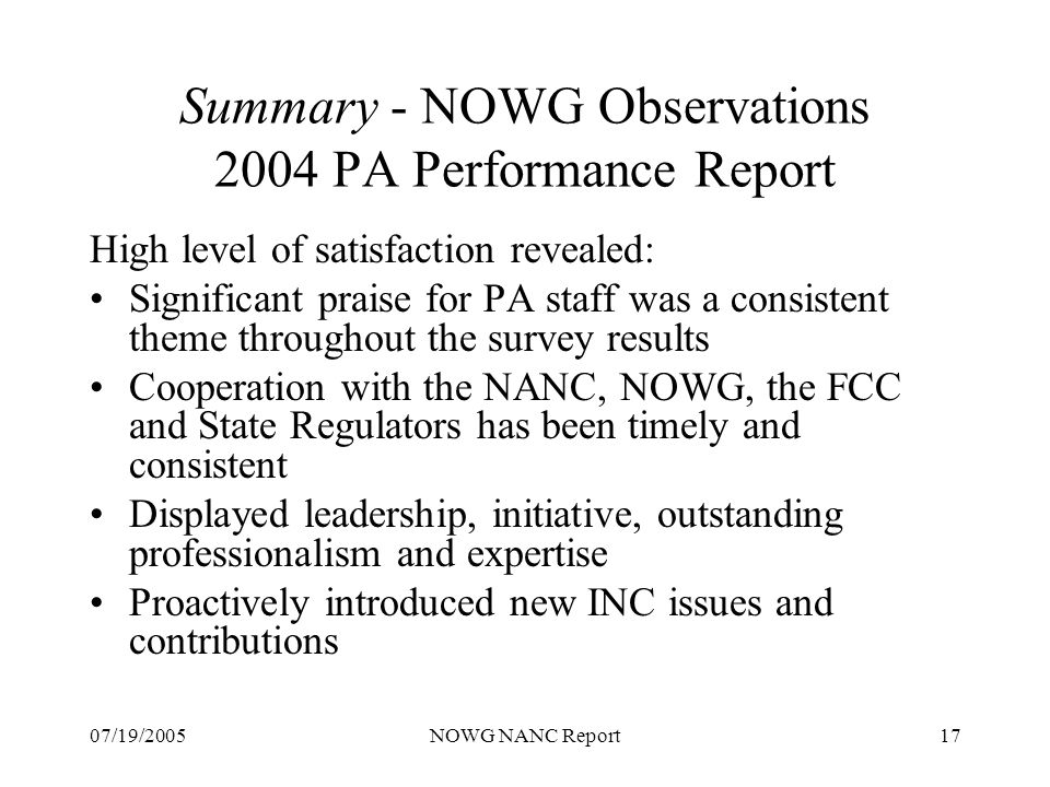 07/19/2005NOWG NANC Report17 Summary - NOWG Observations 2004 PA Performance Report High level of satisfaction revealed: Significant praise for PA staff was a consistent theme throughout the survey results Cooperation with the NANC, NOWG, the FCC and State Regulators has been timely and consistent Displayed leadership, initiative, outstanding professionalism and expertise Proactively introduced new INC issues and contributions