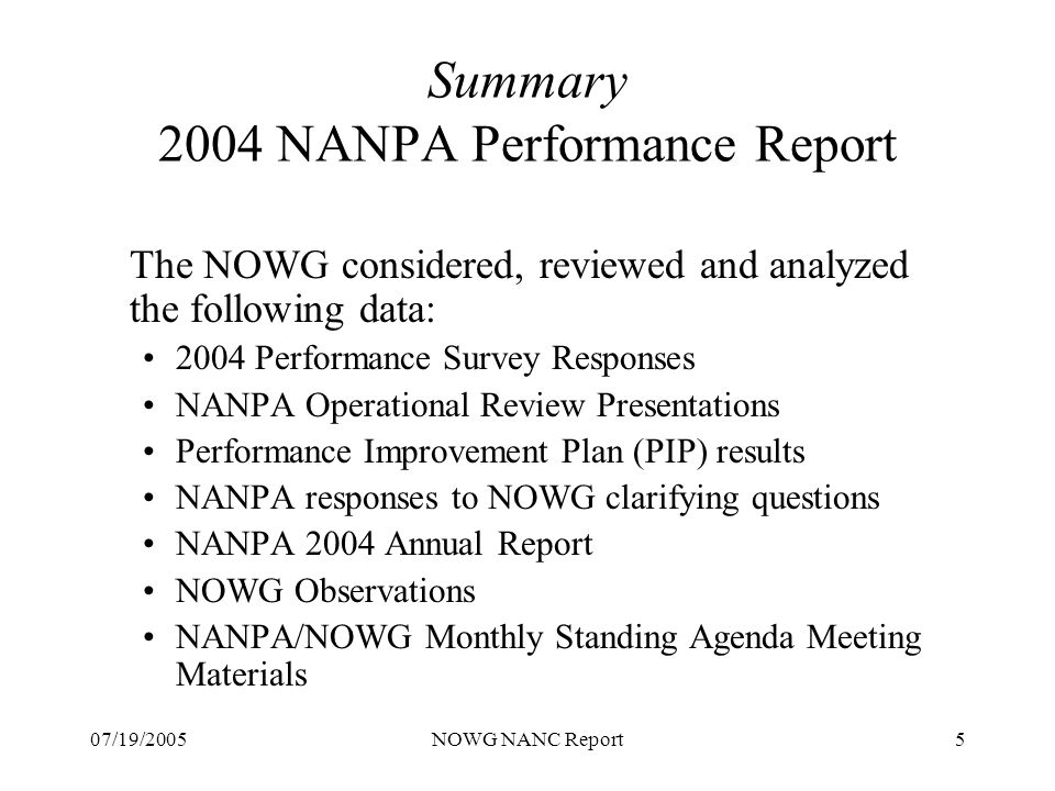 07/19/2005NOWG NANC Report5 Summary 2004 NANPA Performance Report The NOWG considered, reviewed and analyzed the following data: 2004 Performance Survey Responses NANPA Operational Review Presentations Performance Improvement Plan (PIP) results NANPA responses to NOWG clarifying questions NANPA 2004 Annual Report NOWG Observations NANPA/NOWG Monthly Standing Agenda Meeting Materials