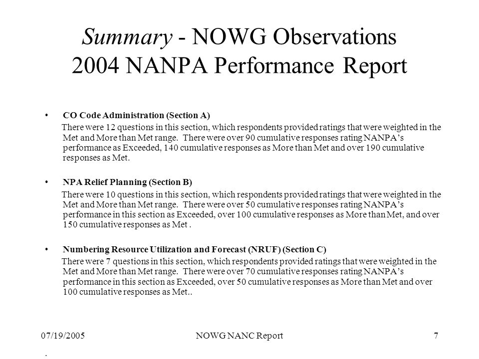 07/19/2005NOWG NANC Report18 Summary - Suggestions 2004 PA Performance Report S uggested areas for the PAs continuous improvement were identified: PA to develop a Performance Improvement Plan (PIP) as a formal tracking document – suggested PIP items are: Development, NOWG review and distribution of the Annual Report Training to increase staff knowledge of industry guidelines Ongoing focus to improve the accuracy of the data that is input into PAS Consider a PAS capability that will allow a pass through to the NANPA system for full NXX requests (pool replenishment, dedicated customer or LRN establishment) Conduct a continual review of the information on the main web page to ensure that the information is kept current and up to date