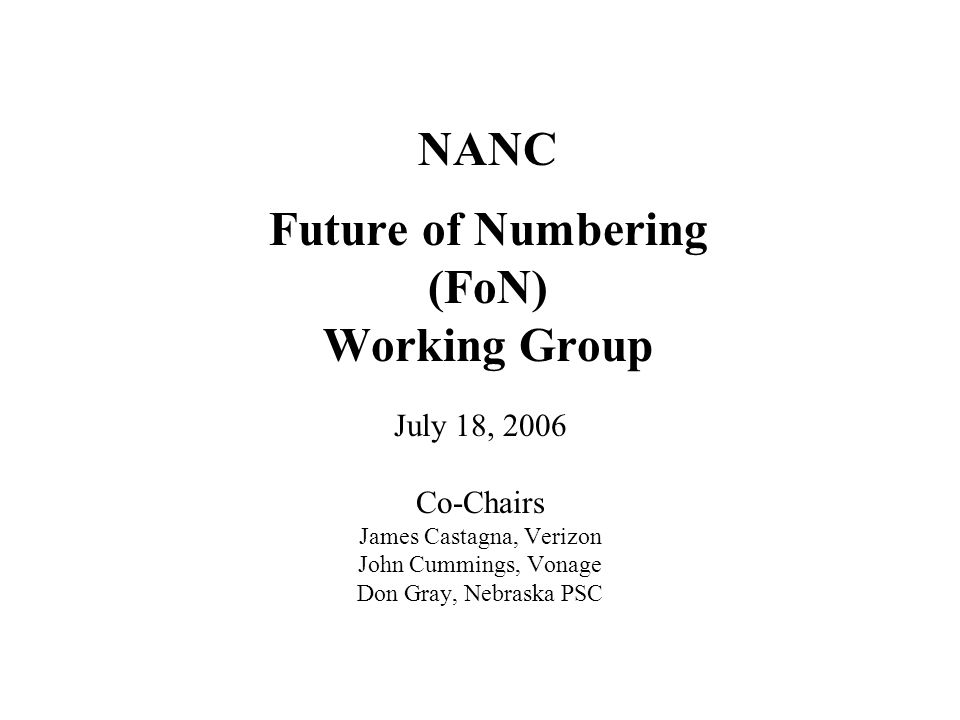 NANC Future of Numbering (FoN) Working Group July 18, 2006 Co-Chairs James Castagna, Verizon John Cummings, Vonage Don Gray, Nebraska PSC