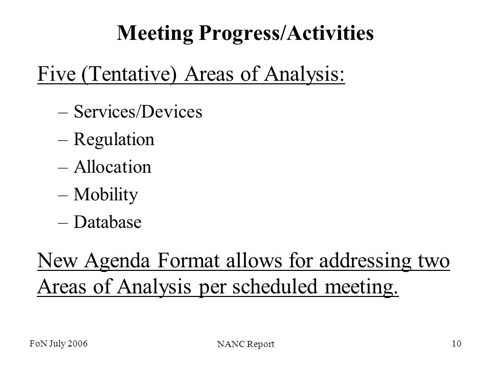 FoN July 2006 NANC Report 10 Meeting Progress/Activities Five (Tentative) Areas of Analysis: –Services/Devices –Regulation –Allocation –Mobility –Database New Agenda Format allows for addressing two Areas of Analysis per scheduled meeting.