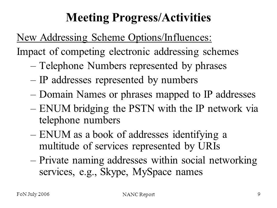 FoN July 2006 NANC Report 9 Meeting Progress/Activities New Addressing Scheme Options/Influences: Impact of competing electronic addressing schemes –Telephone Numbers represented by phrases –IP addresses represented by numbers –Domain Names or phrases mapped to IP addresses –ENUM bridging the PSTN with the IP network via telephone numbers –ENUM as a book of addresses identifying a multitude of services represented by URIs –Private naming addresses within social networking services, e.g., Skype, MySpace names