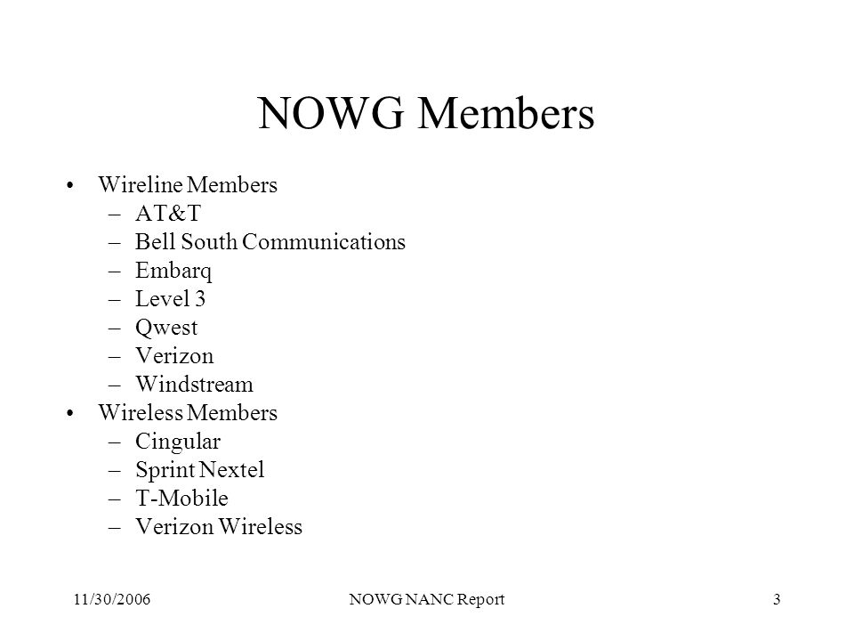 11/30/2006NOWG NANC Report3 NOWG Members Wireline Members –AT&T –Bell South Communications –Embarq –Level 3 –Qwest –Verizon –Windstream Wireless Members –Cingular –Sprint Nextel –T-Mobile –Verizon Wireless