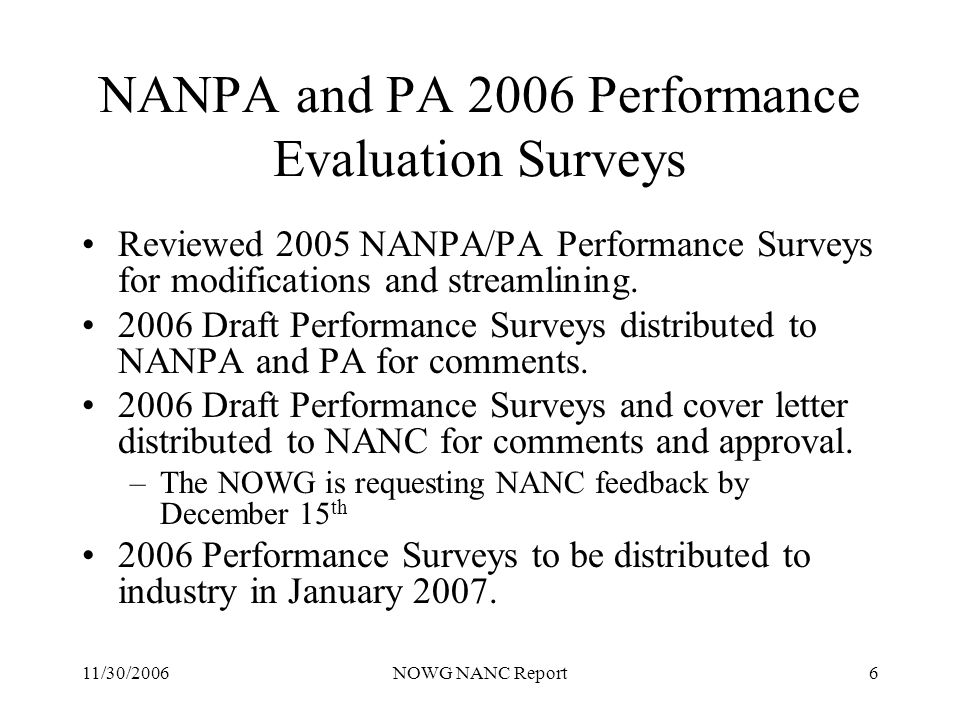 11/30/2006NOWG NANC Report6 NANPA and PA 2006 Performance Evaluation Surveys Reviewed 2005 NANPA/PA Performance Surveys for modifications and streamlining.