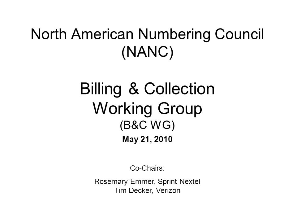 North American Numbering Council (NANC) Billing & Collection Working Group (B&C WG) May 21, 2010 Co-Chairs: Rosemary Emmer, Sprint Nextel Tim Decker,