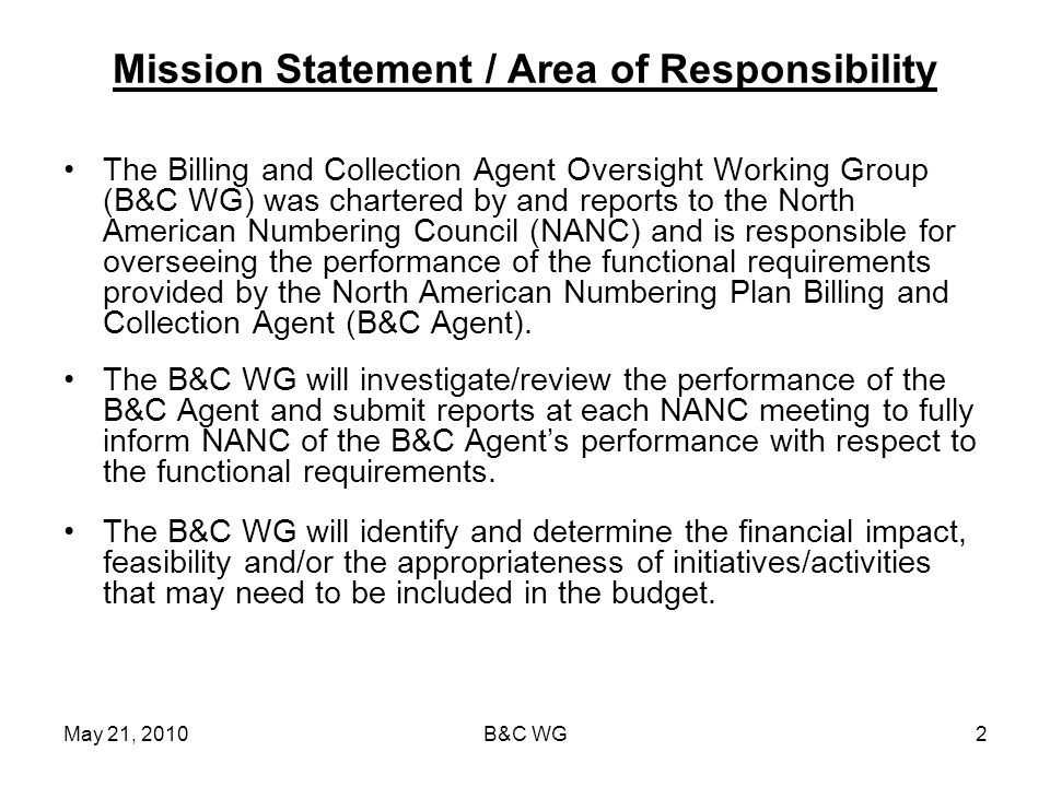 May 21, 2010B&C WG2 Mission Statement / Area of Responsibility The Billing and Collection Agent Oversight Working Group (B&C WG) was chartered by and reports to the North American Numbering Council (NANC) and is responsible for overseeing the performance of the functional requirements provided by the North American Numbering Plan Billing and Collection Agent (B&C Agent).
