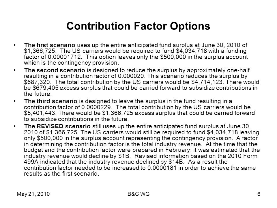 May 21, 2010B&C WG6 Contribution Factor Options The first scenario uses up the entire anticipated fund surplus at June 30, 2010 of $1,366,725.