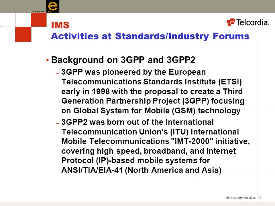 IMS Industry Activities - 10 IMS Activities at Standards/Industry Forums Background on 3GPP and 3GPP2 – 3GPP was pioneered by the European Telecommunications Standards Institute (ETSI) early in 1998 with the proposal to create a Third Generation Partnership Project (3GPP) focusing on Global System for Mobile (GSM) technology – 3GPP2 was born out of the International Telecommunication Union s (ITU) International Mobile Telecommunications IMT-2000 initiative, covering high speed, broadband, and Internet Protocol (IP)-based mobile systems for ANSI/TIA/EIA-41 (North America and Asia)