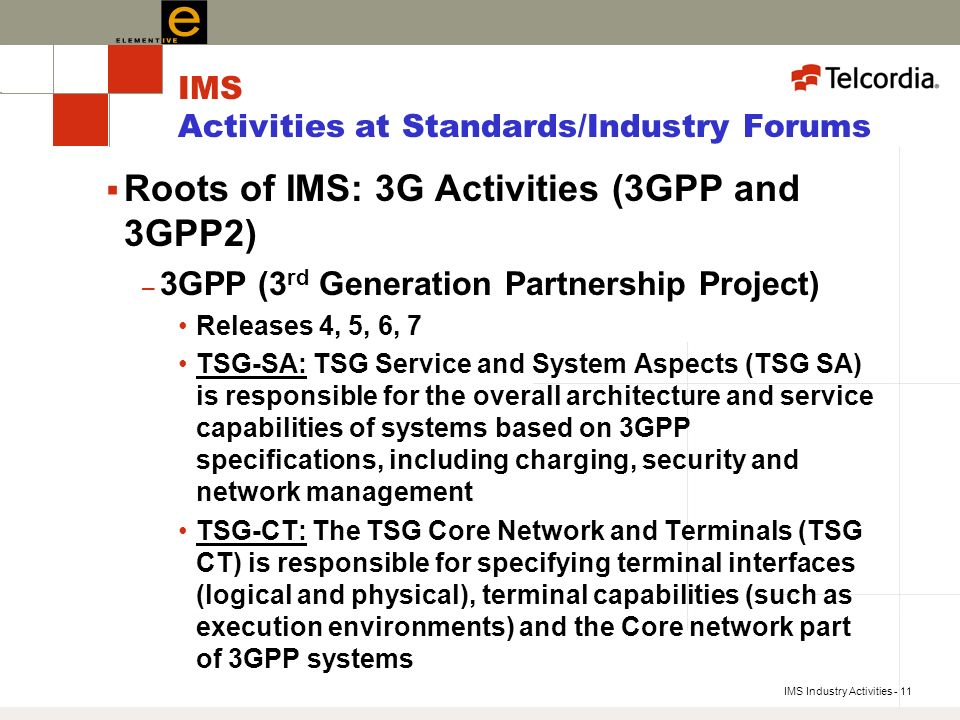 IMS Industry Activities - 11 IMS Activities at Standards/Industry Forums Roots of IMS: 3G Activities (3GPP and 3GPP2) – 3GPP (3 rd Generation Partnership Project) Releases 4, 5, 6, 7 TSG-SA: TSG Service and System Aspects (TSG SA) is responsible for the overall architecture and service capabilities of systems based on 3GPP specifications, including charging, security and network management TSG-CT: The TSG Core Network and Terminals (TSG CT) is responsible for specifying terminal interfaces (logical and physical), terminal capabilities (such as execution environments) and the Core network part of 3GPP systems