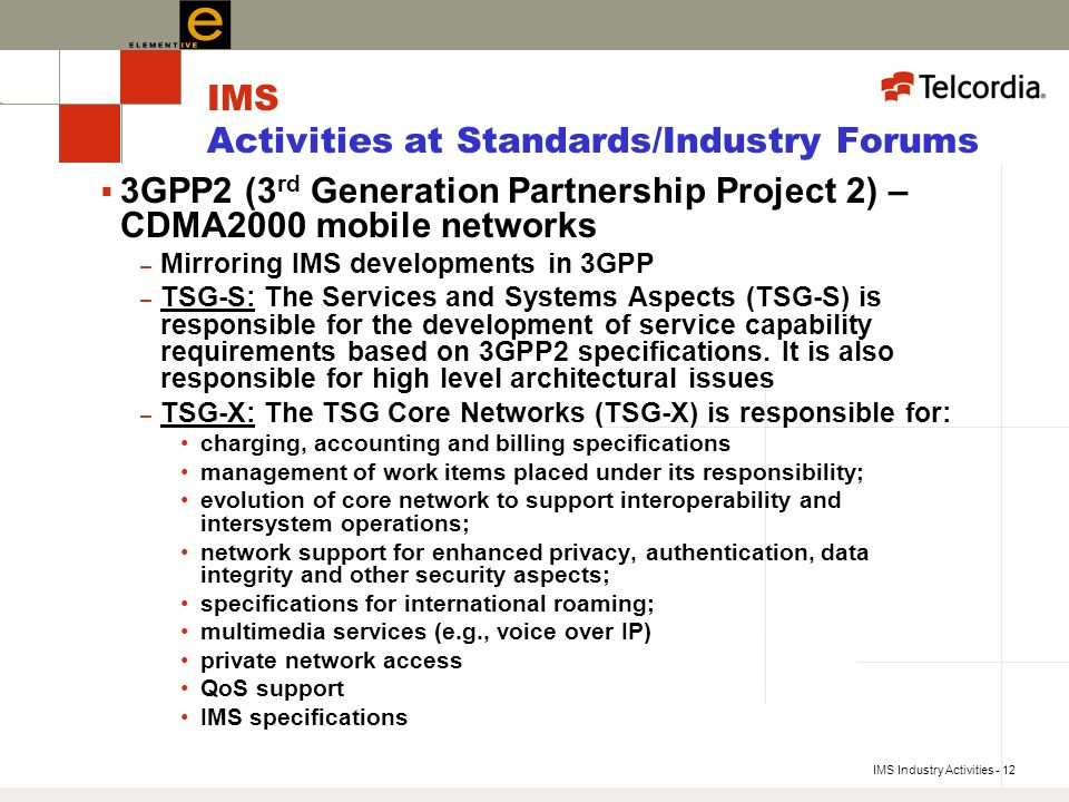 IMS Industry Activities - 12 IMS Activities at Standards/Industry Forums 3GPP2 (3 rd Generation Partnership Project 2) – CDMA2000 mobile networks – Mirroring IMS developments in 3GPP – TSG-S: The Services and Systems Aspects (TSG-S) is responsible for the development of service capability requirements based on 3GPP2 specifications.