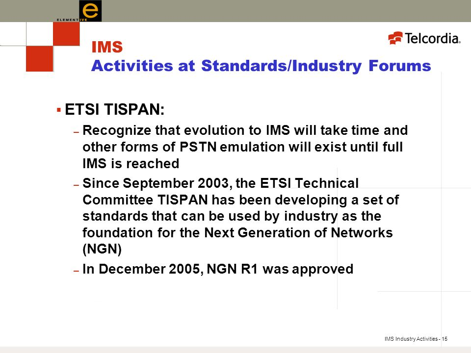 IMS Industry Activities - 15 IMS Activities at Standards/Industry Forums ETSI TISPAN: – Recognize that evolution to IMS will take time and other forms of PSTN emulation will exist until full IMS is reached – Since September 2003, the ETSI Technical Committee TISPAN has been developing a set of standards that can be used by industry as the foundation for the Next Generation of Networks (NGN) – In December 2005, NGN R1 was approved