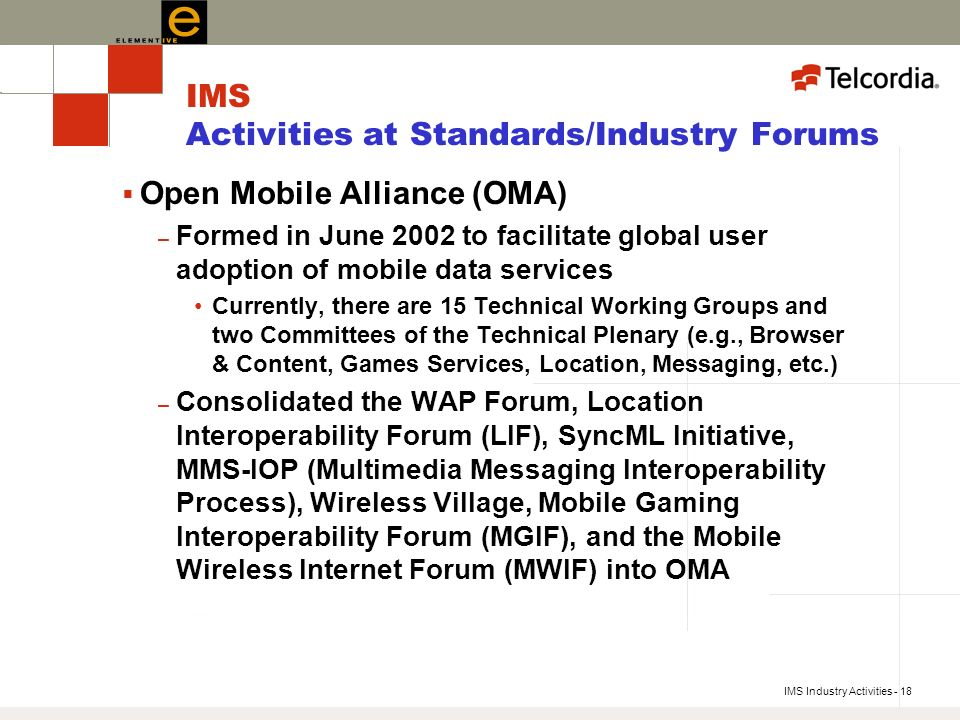 IMS Industry Activities - 18 IMS Activities at Standards/Industry Forums Open Mobile Alliance (OMA) – Formed in June 2002 to facilitate global user adoption of mobile data services Currently, there are 15 Technical Working Groups and two Committees of the Technical Plenary (e.g., Browser & Content, Games Services, Location, Messaging, etc.) – Consolidated the WAP Forum, Location Interoperability Forum (LIF), SyncML Initiative, MMS-IOP (Multimedia Messaging Interoperability Process), Wireless Village, Mobile Gaming Interoperability Forum (MGIF), and the Mobile Wireless Internet Forum (MWIF) into OMA