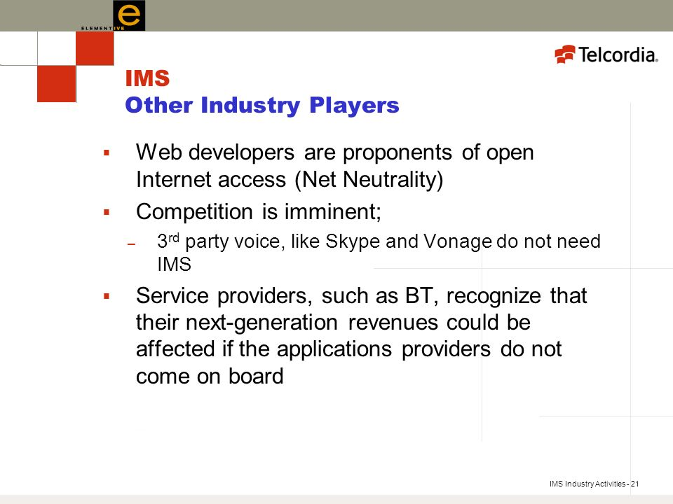 IMS Industry Activities - 21 IMS Other Industry Players Web developers are proponents of open Internet access (Net Neutrality) Competition is imminent; – 3 rd party voice, like Skype and Vonage do not need IMS Service providers, such as BT, recognize that their next-generation revenues could be affected if the applications providers do not come on board