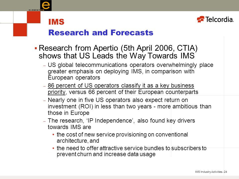 IMS Industry Activities - 24 IMS Research and Forecasts Research from Apertio (5th April 2006, CTIA) shows that US Leads the Way Towards IMS – US global telecommunications operators overwhelmingly place greater emphasis on deploying IMS, in comparison with European operators – 86 percent of US operators classify it as a key business priority, versus 66 percent of their European counterparts – Nearly one in five US operators also expect return on investment (ROI) in less than two years - more ambitious than those in Europe – The research, IP Independence, also found key drivers towards IMS are the cost of new service provisioning on conventional architecture, and the need to offer attractive service bundles to subscribers to prevent churn and increase data usage