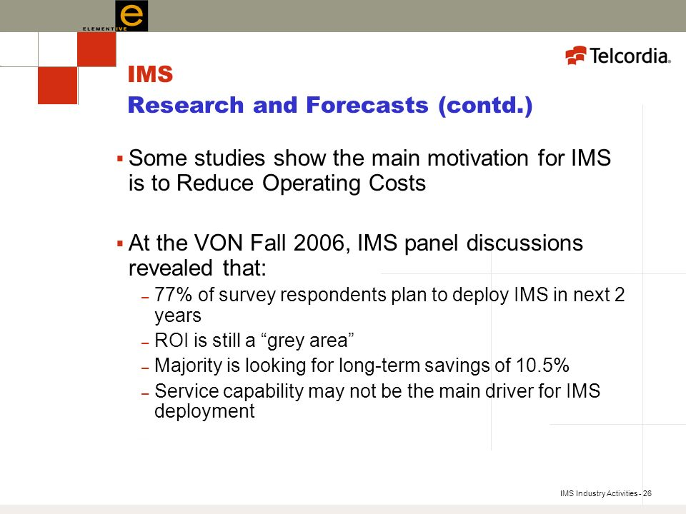 IMS Industry Activities - 26 IMS Research and Forecasts (contd.) Some studies show the main motivation for IMS is to Reduce Operating Costs At the VON Fall 2006, IMS panel discussions revealed that: – 77% of survey respondents plan to deploy IMS in next 2 years – ROI is still a grey area – Majority is looking for long-term savings of 10.5% – Service capability may not be the main driver for IMS deployment