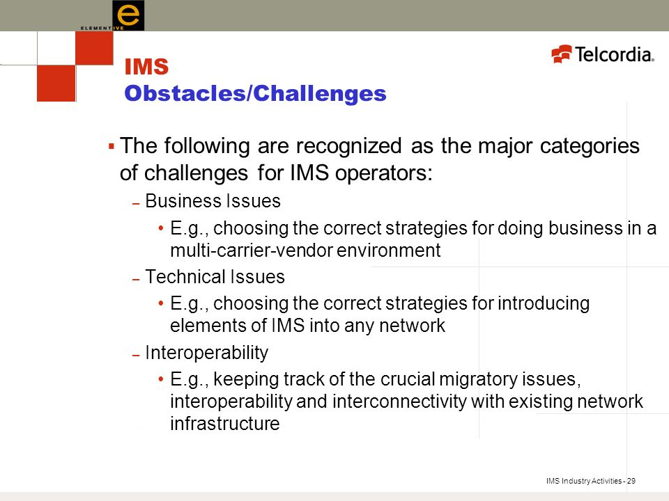 IMS Industry Activities - 29 IMS Obstacles/Challenges The following are recognized as the major categories of challenges for IMS operators: – Business Issues E.g., choosing the correct strategies for doing business in a multi-carrier-vendor environment – Technical Issues E.g., choosing the correct strategies for introducing elements of IMS into any network – Interoperability E.g., keeping track of the crucial migratory issues, interoperability and interconnectivity with existing network infrastructure