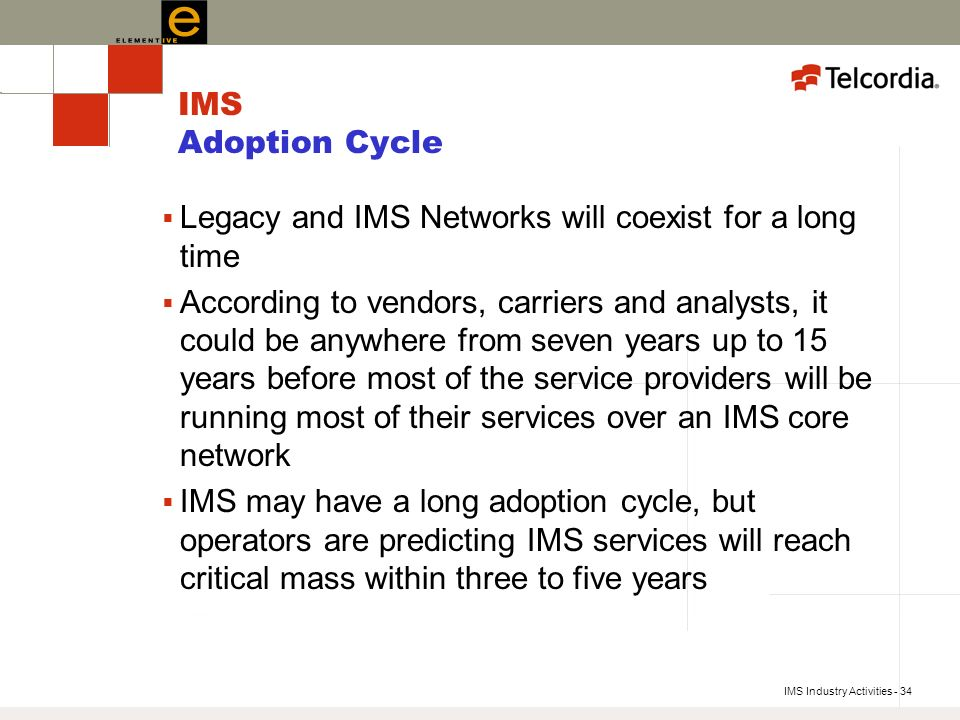 IMS Industry Activities - 34 IMS Adoption Cycle Legacy and IMS Networks will coexist for a long time According to vendors, carriers and analysts, it could be anywhere from seven years up to 15 years before most of the service providers will be running most of their services over an IMS core network IMS may have a long adoption cycle, but operators are predicting IMS services will reach critical mass within three to five years