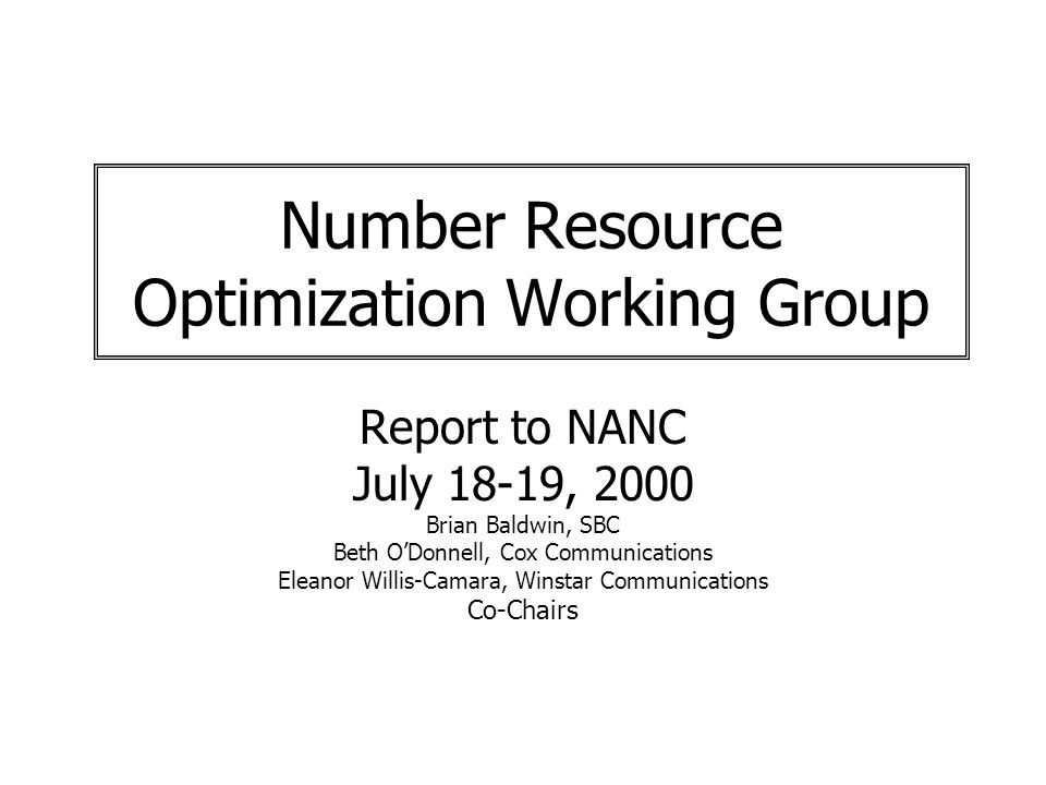 Number Resource Optimization Working Group Report to NANC July 18-19, 2000 Brian Baldwin, SBC Beth ODonnell, Cox Communications Eleanor Willis-Camara, Winstar Communications Co-Chairs