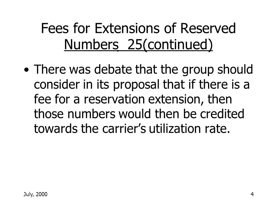 July, 20004 Fees for Extensions of Reserved Numbers 25(continued) There was debate that the group should consider in its proposal that if there is a fee for a reservation extension, then those numbers would then be credited towards the carriers utilization rate.