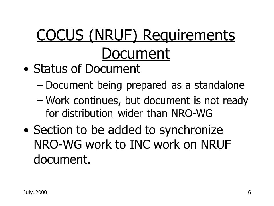 July, 20006 COCUS (NRUF) Requirements Document Status of Document –Document being prepared as a standalone –Work continues, but document is not ready for distribution wider than NRO-WG Section to be added to synchronize NRO-WG work to INC work on NRUF document.