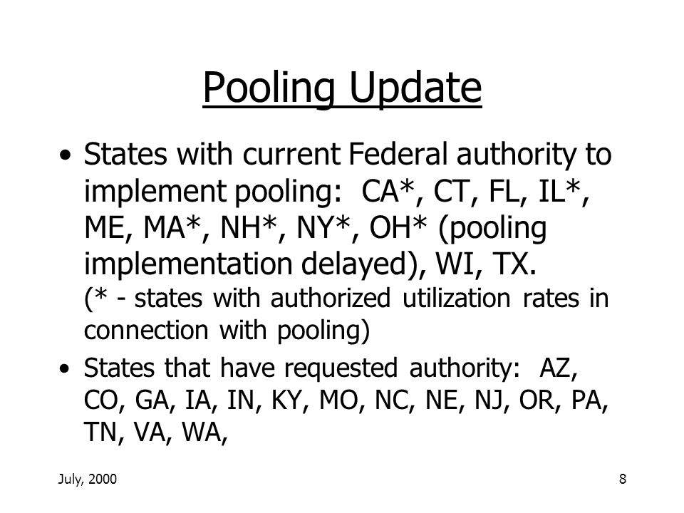 July, 20008 Pooling Update States with current Federal authority to implement pooling: CA*, CT, FL, IL*, ME, MA*, NH*, NY*, OH* (pooling implementation delayed), WI, TX.