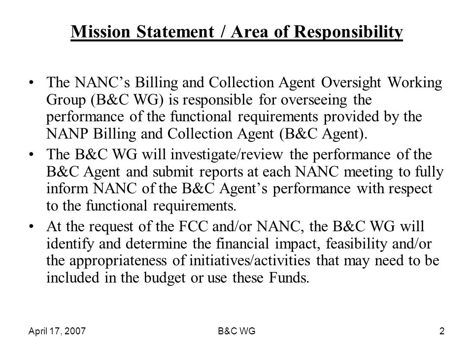 April 17, 2007B&C WG2 Mission Statement / Area of Responsibility The NANCs Billing and Collection Agent Oversight Working Group (B&C WG) is responsible for overseeing the performance of the functional requirements provided by the NANP Billing and Collection Agent (B&C Agent).