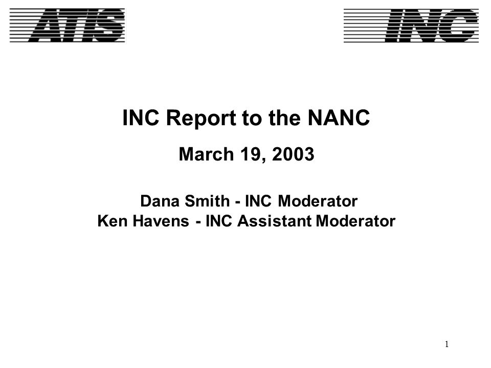 1 INC Report to the NANC March 19, 2003 Dana Smith - INC Moderator Ken Havens - INC Assistant Moderator