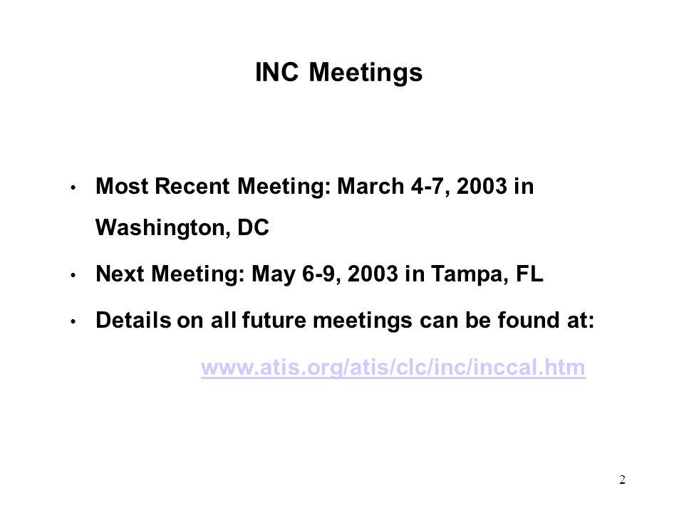 2 INC Meetings Most Recent Meeting: March 4-7, 2003 in Washington, DC Next Meeting: May 6-9, 2003 in Tampa, FL Details on all future meetings can be found at: www.atis.org/atis/clc/inc/inccal.htm