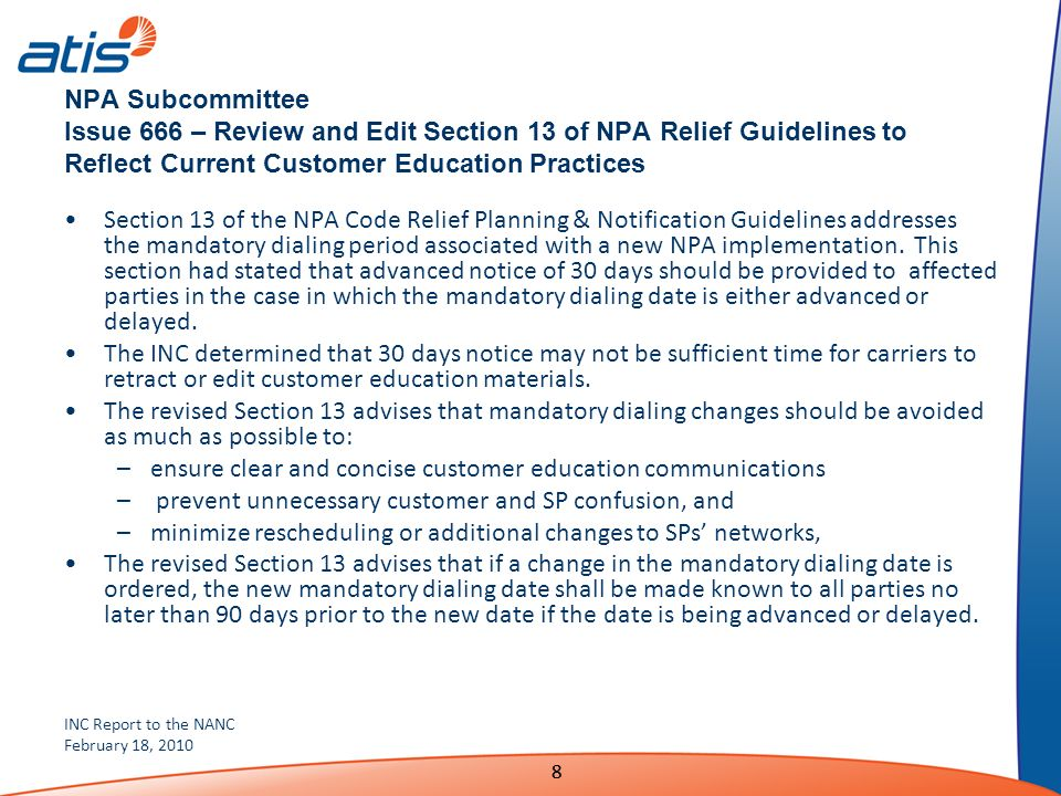INC Report to the NANC February 18, 2010 88 NPA Subcommittee Issue 666 – Review and Edit Section 13 of NPA Relief Guidelines to Reflect Current Customer Education Practices Section 13 of the NPA Code Relief Planning & Notification Guidelines addresses the mandatory dialing period associated with a new NPA implementation.