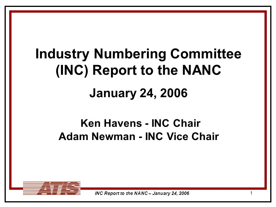 INC Report to the NANC – January 24, Industry Numbering Committee (INC) Report to the NANC January 24, 2006 Ken Havens - INC Chair Adam Newman - INC Vice Chair