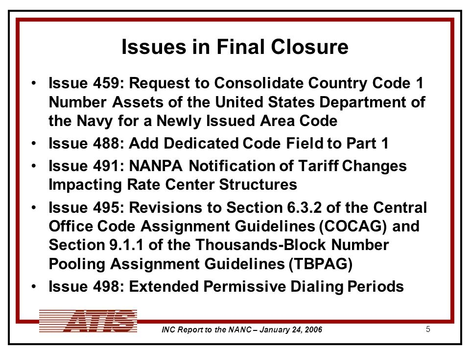 INC Report to the NANC – January 24, Issues in Final Closure Issue 459: Request to Consolidate Country Code 1 Number Assets of the United States Department of the Navy for a Newly Issued Area Code Issue 488: Add Dedicated Code Field to Part 1 Issue 491: NANPA Notification of Tariff Changes Impacting Rate Center Structures Issue 495: Revisions to Section of the Central Office Code Assignment Guidelines (COCAG) and Section of the Thousands-Block Number Pooling Assignment Guidelines (TBPAG) Issue 498: Extended Permissive Dialing Periods