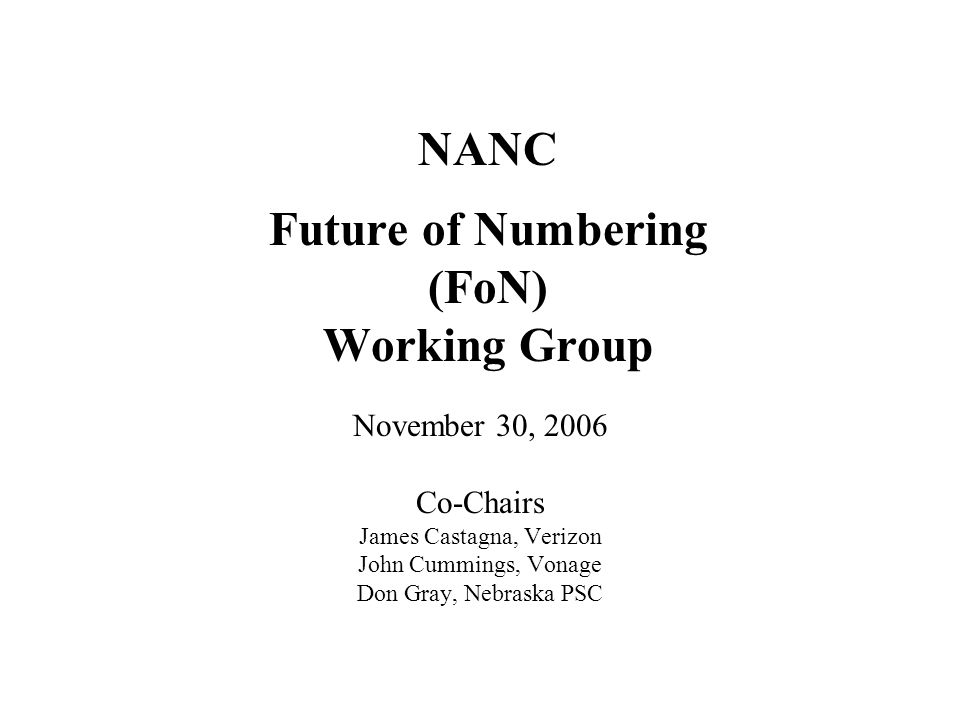 NANC Future of Numbering (FoN) Working Group November 30, 2006 Co-Chairs James Castagna, Verizon John Cummings, Vonage Don Gray, Nebraska PSC